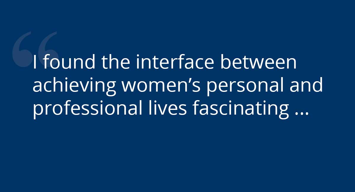 """I found the interface between achieving women's personal and professional lives fascinating ..."""