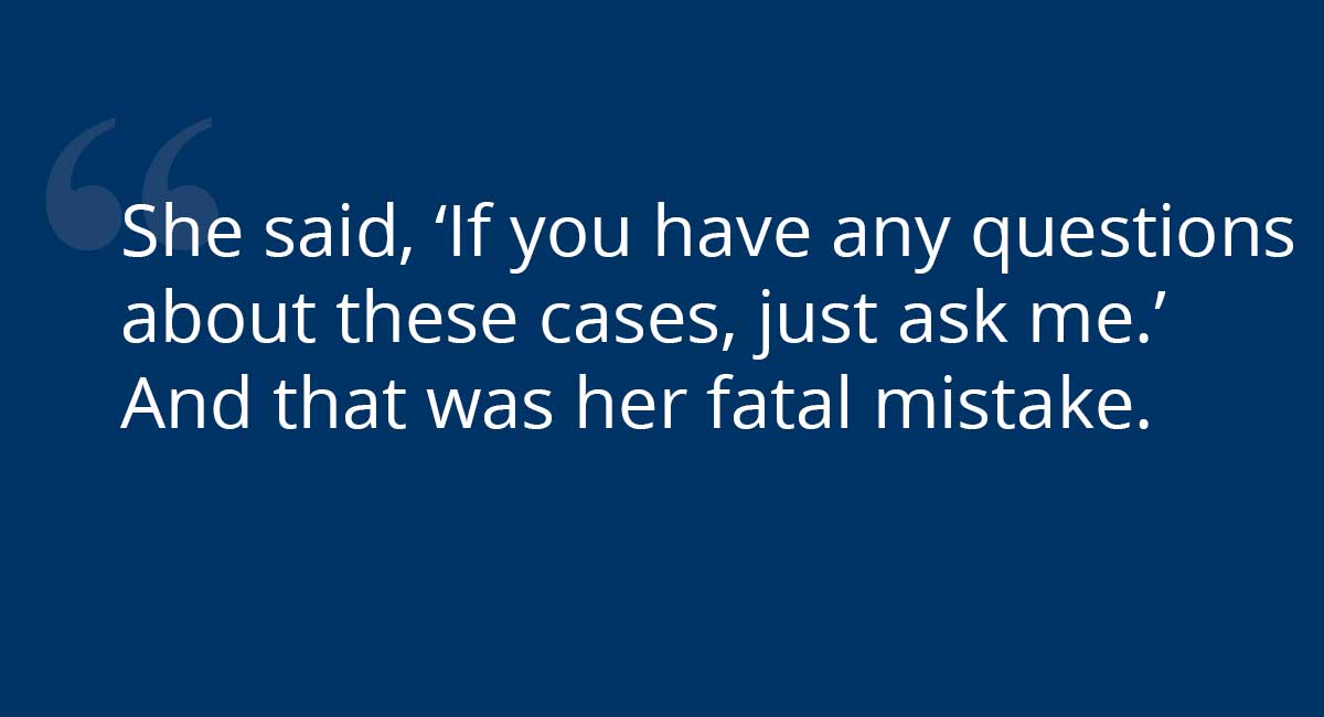 """She said, 'If you have any questions about these cases, just ask me.' And that was her fatal mistake."""